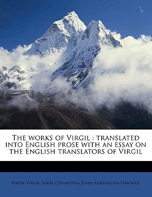 The Works of Virgil: Translated Into English Prose with an Essay on the English Translators of Virgil - Virgil, Virgil, and Covington, John, and Symonds, John Addington