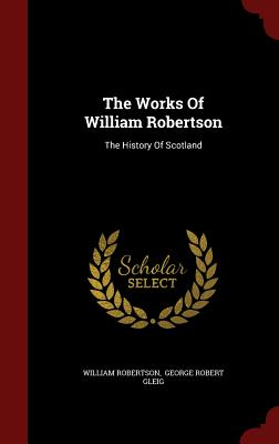 The Works of William Robertson: The History of Scotland - Robertson, William, and George Robert Gleig (Creator)