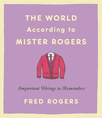 The World According to Mister Rogers: Important Things to Remember - Rogers, Fred