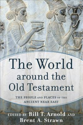 The World Around the Old Testament: The People and Places of the Ancient Near East - Arnold, Bill T, Professor, Ph.D. (Editor), and Strawn, Brent A (Editor)