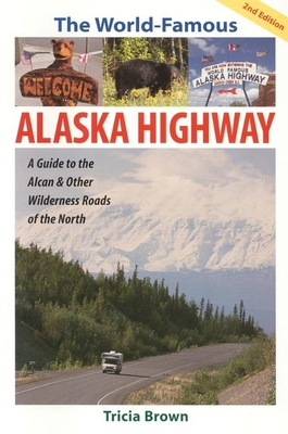 The World Famous Alaska Highway: Guide to the Alcan & - Brown, Tricia