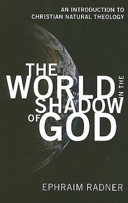 The World in the Shadow of God: An Introduction to Christian Natural Theology - Radner, Ephraim