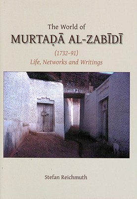 The World of Murtada Al-Zabidi (1732-91): Life, Networks and Writings - Reichmuth, Stefan
