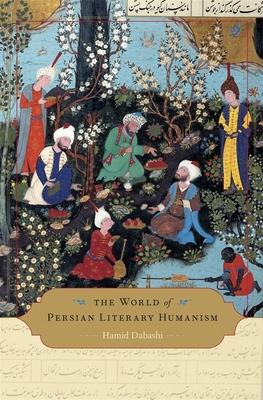The World of Persian Literary Humanism - Dabashi, Hamid