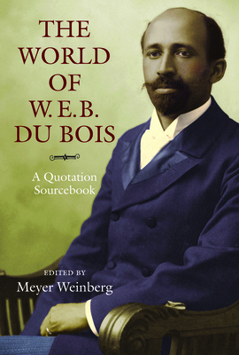 The World of W.E.B. Du Bois: A Quotation Sourcebook - Weinberg, Meyer (Editor), and Bracey, John H., Jr. (Foreword by)