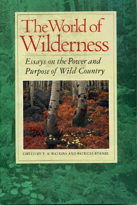 The World of Wilderness: Essays on the Power and Purpose of Wild Country - Watkins, T H (Editor), and Byrnes, Patricia (Editor)