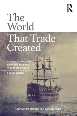 The World That Trade Created: Society, Culture, and the World Economy, 1400 to the Present - Pomeranz, Kenneth, and Topik, Steven