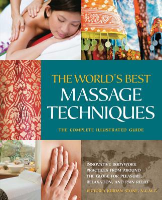 The World's Best Massage Techniques The Complete Illustrated Guide: Innovative Bodywork Practices from Around the Globe for Pleasure, Relaxation, and Pain Relief - Stone, Victoria