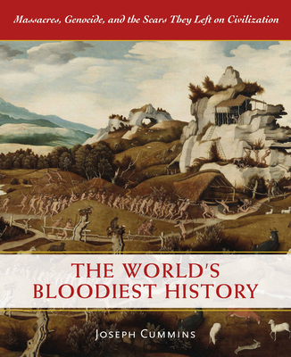 The World's Bloodiest History: Massacre, Genocide, and the Scars They Left on Civilization - Cummins, Joseph