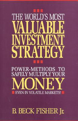 The World's Most Valuable Investment Strategy: Power Methods to Multiply Your Money (Even in Volatile Markets!) - Fisher, Bech B, Jr., and Fisher, Jr