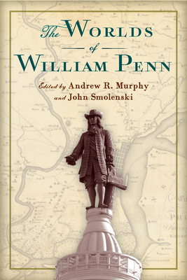 The Worlds of William Penn - Murphy, Andrew R (Contributions by), and Smolenski, John (Editor), and Milroy, Elizabeth (Contributions by)