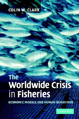 The Worldwide Crisis in Fisheries: Economic Models and Human Behavior - Clark, Colin W