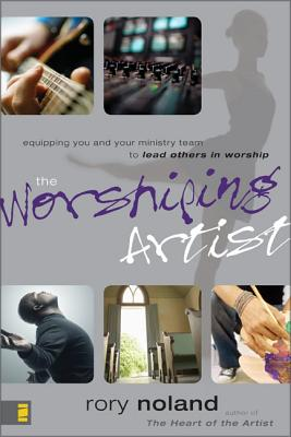 The Worshiping Artist: Equipping You and Your Ministry Team to Lead Others in Worship - Noland, Rory