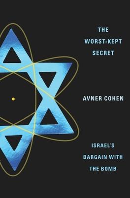 The Worst-Kept Secret: Israel's Bargain with the Bomb - Cohen, Avner, Professor