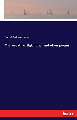 The Wreath of Eglantine, and Other Poems - Lucas, Daniel Bedinger