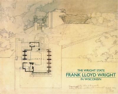 The Wright State: Frank Lloyd Wright in Wisconsin - Lipman, Jonathan