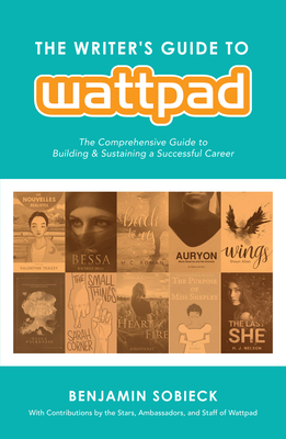 The Writer's Guide to Wattpad: The Comprehensive Guide to Building and Sustaining a Successful Career - Sobieck, Benjamin (Editor), and Todd, Anna (Contributions by), and Fanning, Kevin (Contributions by)