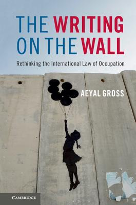 The Writing on the Wall: Rethinking the International Law of Occupation - Gross, Aeyal