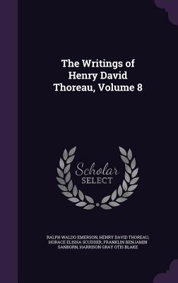 The Writings of Henry David Thoreau, Volume 8 - Emerson, Ralph Waldo, and Thoreau, Henry David, and Scudder, Horace Elisha