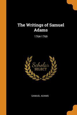 The Writings of Samuel Adams: 1764-1769 - Adams, Samuel