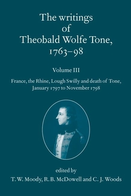 The Writings of Theobald Wolfe Tone 1763-98, Volume 3: France, the Rhine, Lough Swilly and Death of Tone (January 1797 to November 1798) - Moody, T W (Editor), and McDowell, R B (Editor), and Woods, C J (Editor)