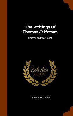 The Writings of Thomas Jefferson: Correspondence, Cont - Jefferson, Thomas