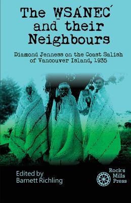 The Wsanec and Their Neighbours: Diamond Jenness on the Coast Salish of Vancouver Island, 1935 - Jenness, Diamond, and Richling, Barnett (Editor)