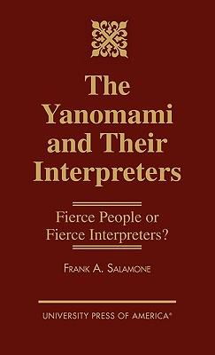 The Yanomami and Their Interpreters: Fierce People or Fierce Interpreters? - Salamone, Frank A