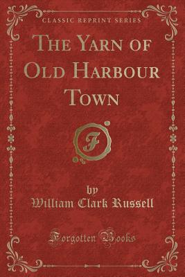 The Yarn of Old Harbour Town (Classic Reprint) - Russell, William Clark