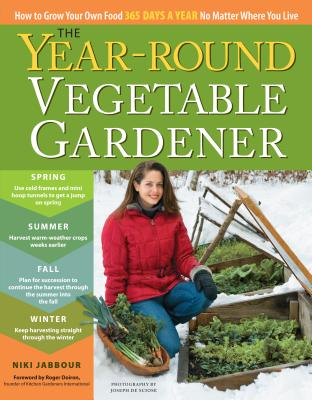 The Year-round Vegetable Gardener: How to Grow Your Own Food 365 Days a Year, No Matter Where You Live - Jabbour, Niki
