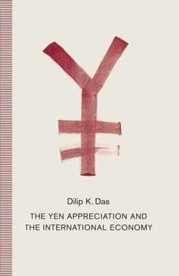 The Yen Appreciation and International Economy - Das, Dilip K, Professor