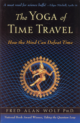 The Yoga of Time Travel: How the Mind Can Defeat Time - Wolf, Fred Alan, PhD