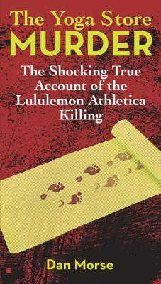 The Yoga Store Murder: The Shocking True Account of the Lululemon Athletica Killing - Morse, Dan