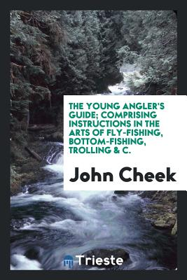 The Young Angler's Guide; Comprising Instructions in the Arts of Fly-Fishing, Bottom-Fishing, Trolling & C. - Cheek, John