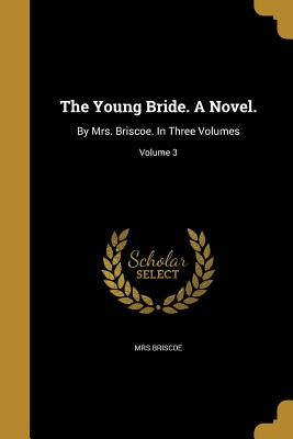 The Young Bride. a Novel.: By Mrs. Briscoe. in Three Volumes; Volume 3 - Briscoe, Mrs