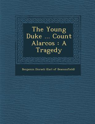 The Young Duke ... Count Alarcos: A Tragedy - Benjamin Disraeli (Earl of Beaconsfield) (Creator)