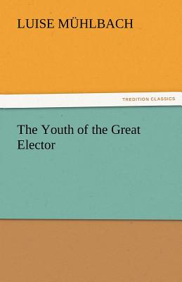 The Youth of the Great Elector - M Hlbach, Luise, and Muhlbach, Luise