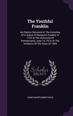 The Youthful Franklin: An Oration Delivered at the Unveiling of a Statue of Benjamin Franklin in 1723 at the University of Pennsylvania, June 16, 1914, at the Invitation of the Class of 1904 - Beck, James Montgomery