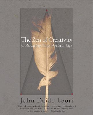 The Zen of Creativity: Cultivating Your Artistic Life - Loori, John Daido