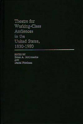 Theatre for Working-Class Audiences in the United States, 1830-1980 - Friedman, Daniel, and McConachie, Bruce, Professor