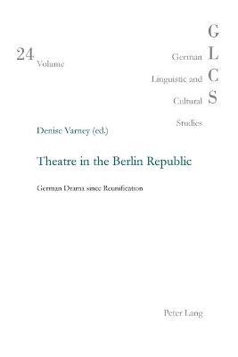 Theatre in the Berlin Republic: German Drama Since Reunification - Varney, Denise (Editor)