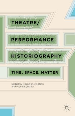 Theatre/Performance Historiography: Time, Space, Matter - Bank, R (Editor), and Kobialka, M (Editor)