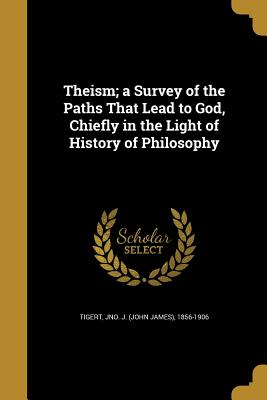 Theism; A Survey of the Paths That Lead to God, Chiefly in the Light of History of Philosophy - Tigert, Jno J (John James) 1856-1906 (Creator)