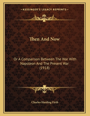 Then and Now: Or a Comparison Between the War with Napoleon and the Present War (1918) - Firth, Charles Harding