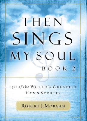 Then Sings My Soul: 150 of the World's Greatest Hymn Stories - Morgan, Robert