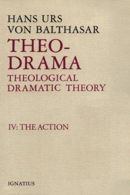 Theo-Drama, Theological Dramatic Theory: IV: The Action - Von Balthasar, Hans Urs, Cardinal