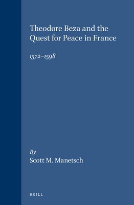 Theodore Beza and the Quest for Peace in France, 1572-1598 - Manetsch, Scott M