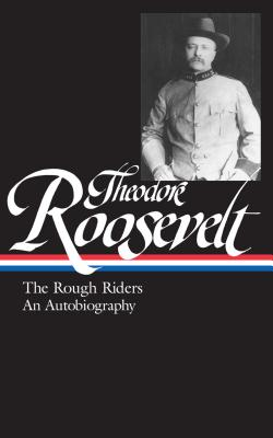 Theodore Roosevelt: The Rough Riders and an Autobiography - Roosevelt, Theodore, and Auchincloss, Louis (Editor)