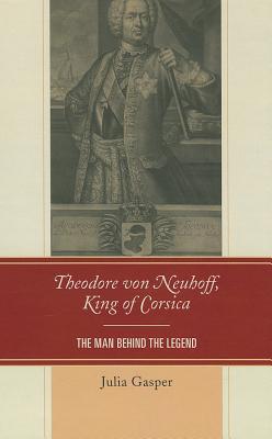 Theodore von Neuhoff, King of Corsica: The Man Behind the Legend - Gasper, Julia