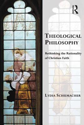 Theological Philosophy: Rethinking the Rationality of Christian Faith - Schumacher, Lydia, and Vanhoozer, Kevin, Professor (Series edited by), and Warner, Martin, Professor (Series edited by)